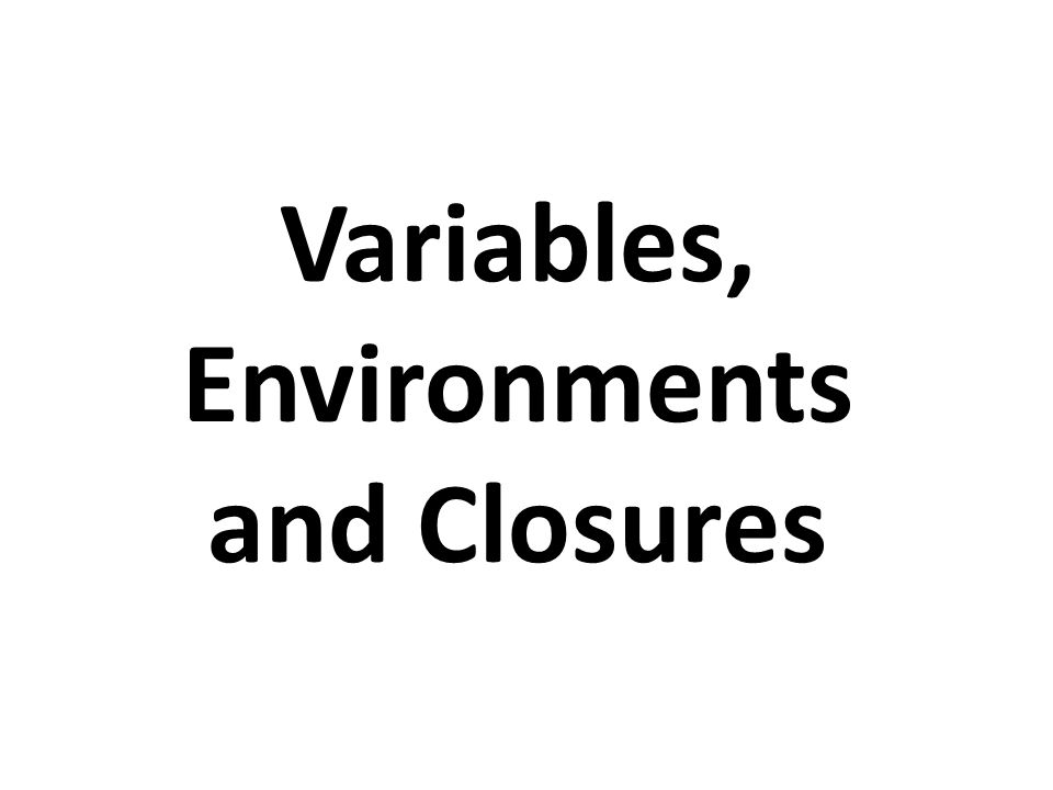 Variables, Environments and Closures