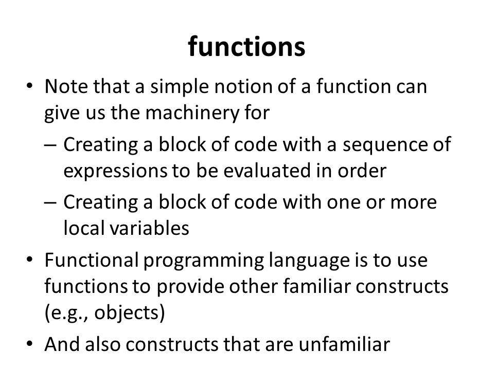 functions Note that a simple notion of a function can give us the machinery for – Creating a block of code with a sequence of expressions to be evaluated in order – Creating a block of code with one or more local variables Functional programming language is to use functions to provide other familiar constructs (e.g., objects) And also constructs that are unfamiliar