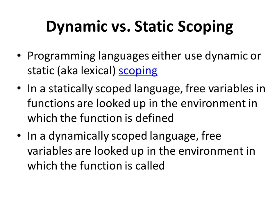 Dynamic vs. Static Scoping Programming languages either use dynamic or static (aka lexical) scopingscoping In a statically scoped language, free varia