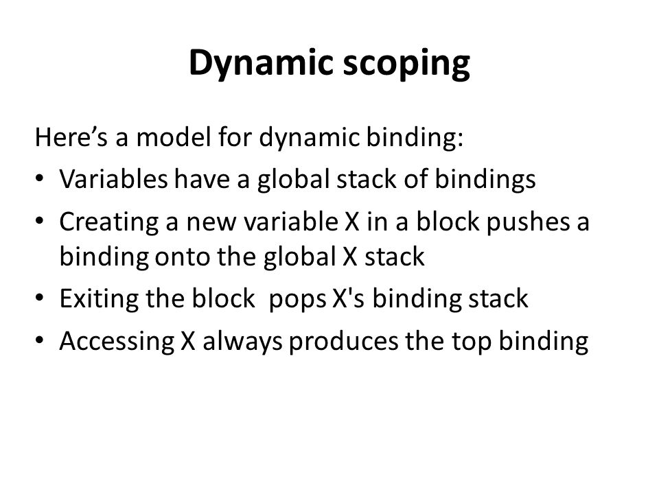 Dynamic scoping Here's a model for dynamic binding: Variables have a global stack of bindings Creating a new variable X in a block pushes a binding onto the global X stack Exiting the block pops X s binding stack Accessing X always produces the top binding