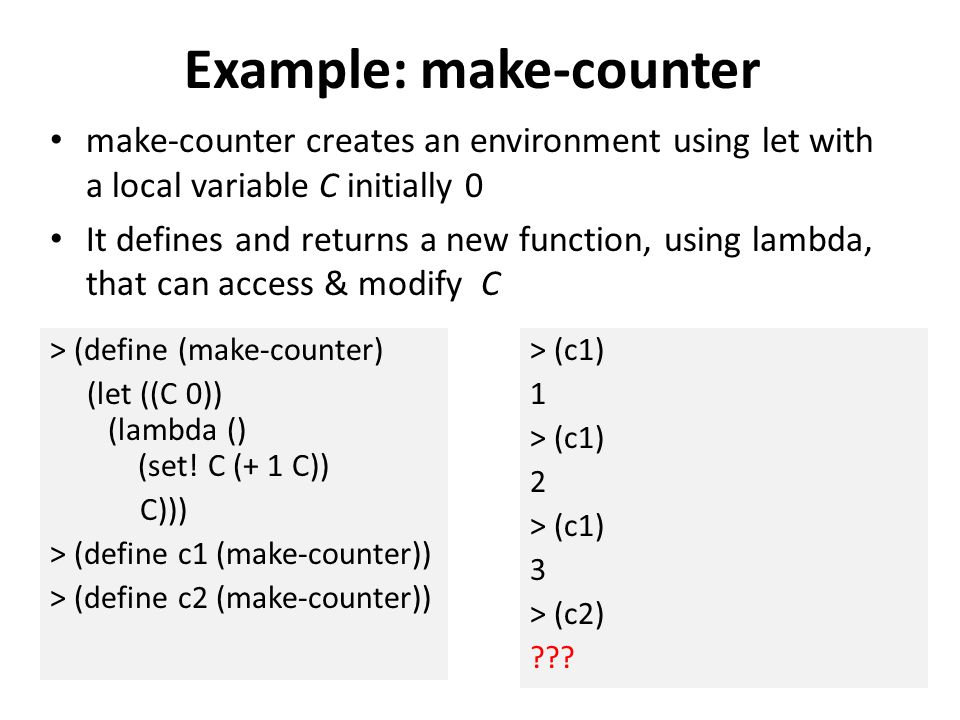 Example: make-counter make-counter creates an environment using let with a local variable C initially 0 It defines and returns a new function, using lambda, that can access & modify C > (define (make-counter) (let ((C 0)) (lambda () (set.