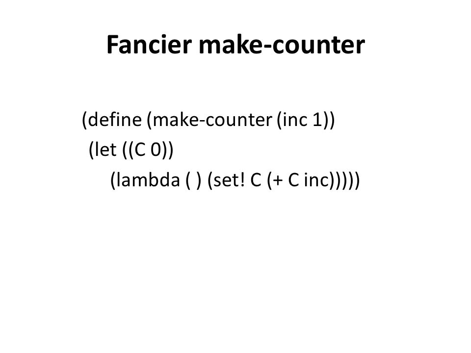 Fancier make-counter (define (make-counter (inc 1)) (let ((C 0)) (lambda ( ) (set! C (+ C inc)))))