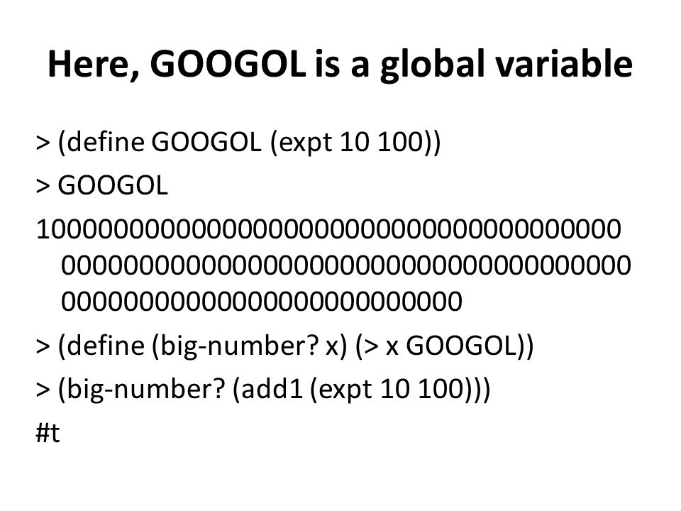 Here, GOOGOL is a global variable > (define GOOGOL (expt 10 100)) > GOOGOL 10000000000000000000000000000000000000 0000000000000000000000000000000000000 00000000000000000000000000 > (define (big-number.