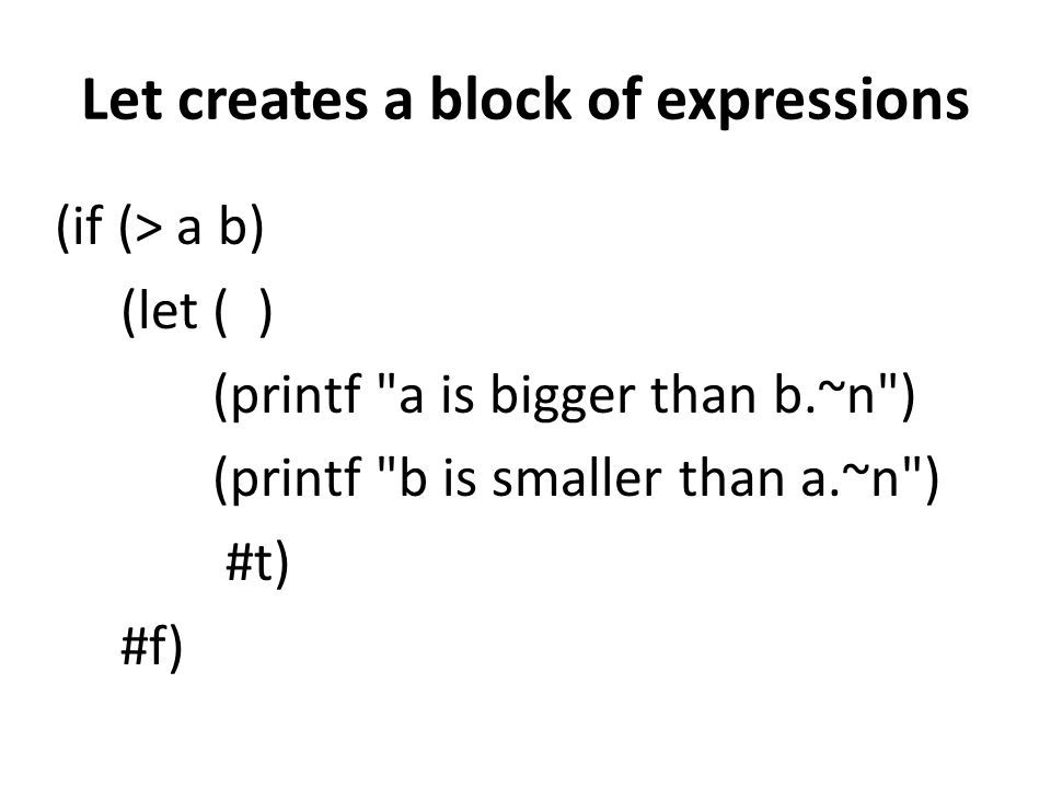 Let creates a block of expressions (if (> a b) (let ( ) (printf a is bigger than b.~n ) (printf b is smaller than a.~n ) #t) #f)