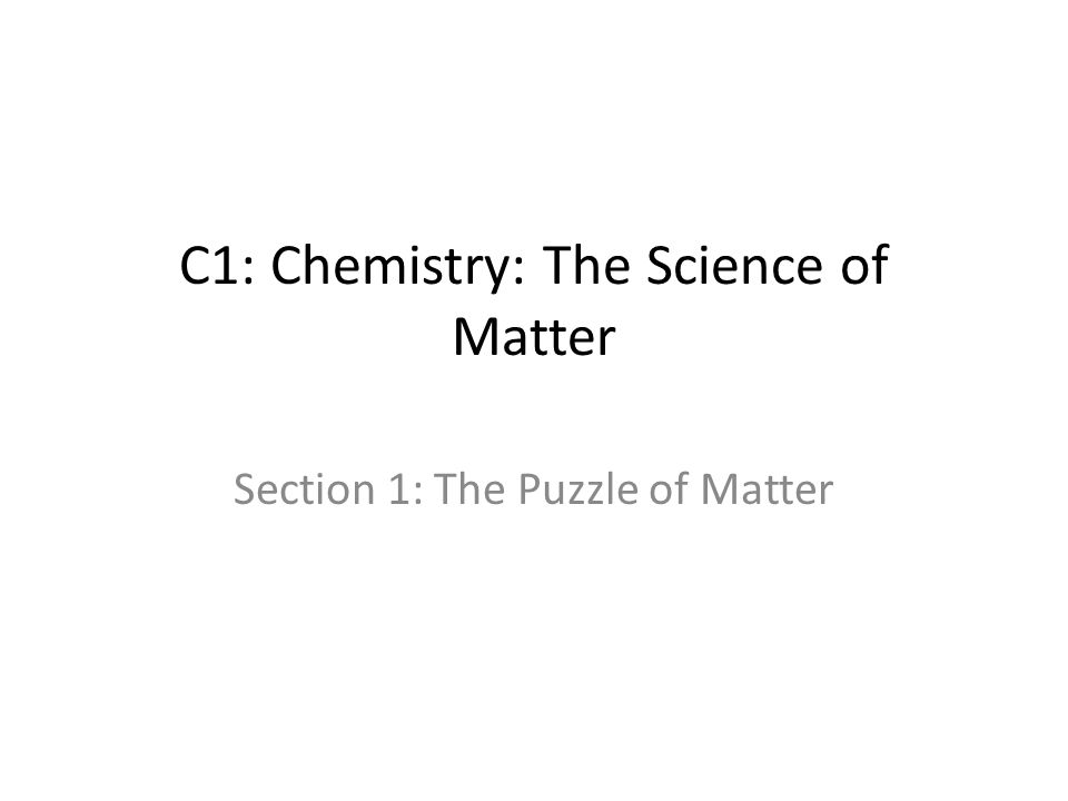 C1: Chemistry: The Science of Matter Section 1: The Puzzle of Matter