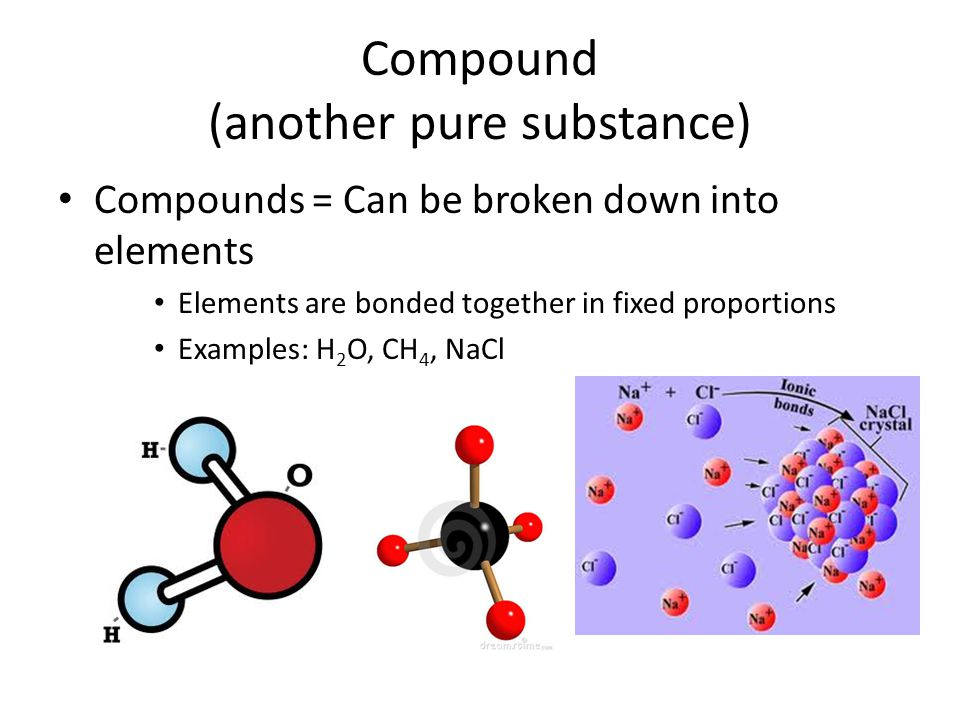 Compound (another pure substance) Compounds = Can be broken down into elements Elements are bonded together in fixed proportions Examples: H 2 O, CH 4
