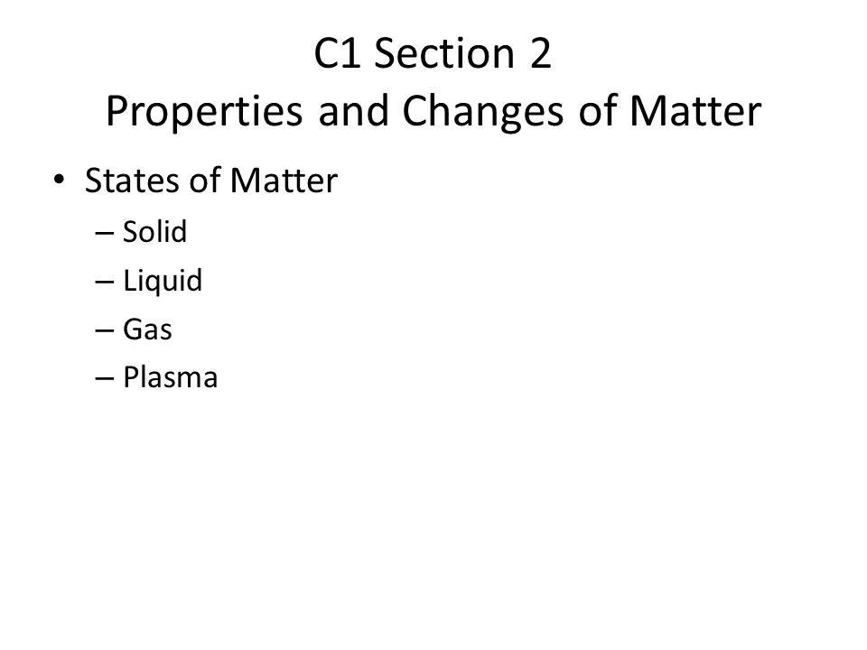 C1 Section 2 Properties and Changes of Matter States of Matter – Solid – Liquid – Gas – Plasma