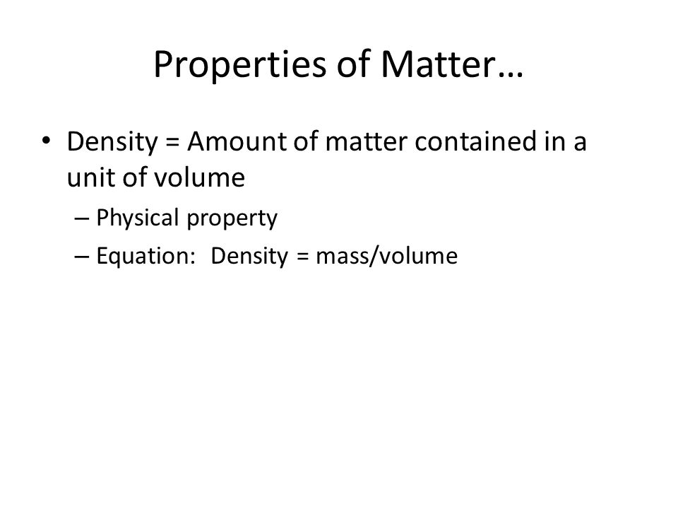 Properties of Matter… Density = Amount of matter contained in a unit of volume – Physical property – Equation: Density = mass/volume