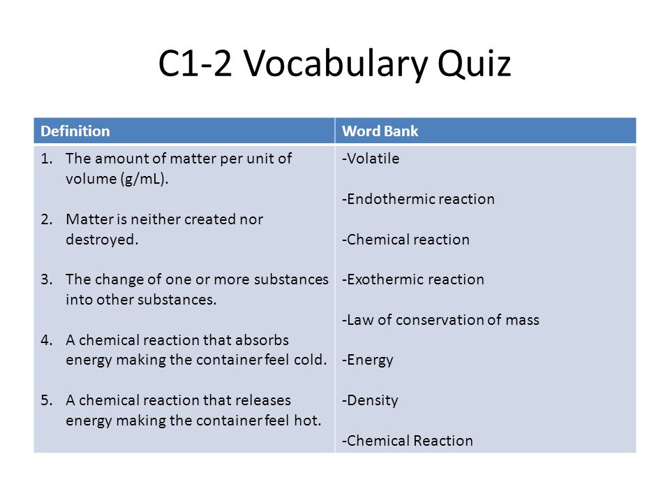 C1-2 Vocabulary Quiz DefinitionWord Bank 1.The amount of matter per unit of volume (g/mL). 2.Matter is neither created nor destroyed. 3.The change of