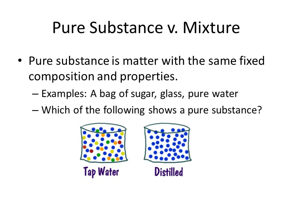 Pure Substance v. Mixture Pure substance is matter with the same fixed composition and properties. – Examples: A bag of sugar, glass, pure water – Whi