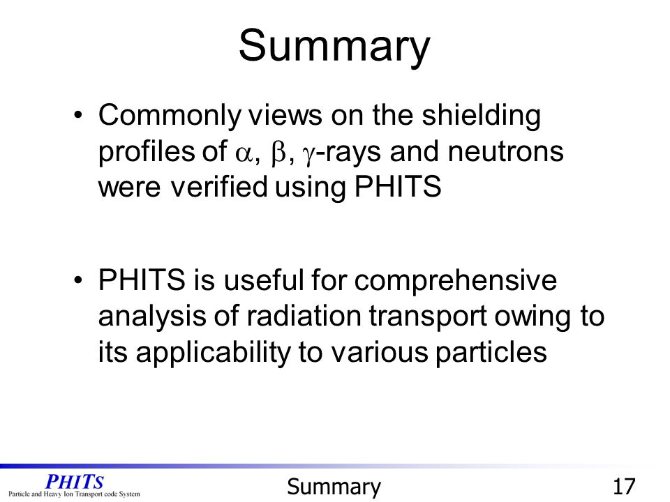 17 Commonly views on the shielding profiles of , ,  -rays and neutrons were verified using PHITS PHITS is useful for comprehensive analysis of radiation transport owing to its applicability to various particles Summary