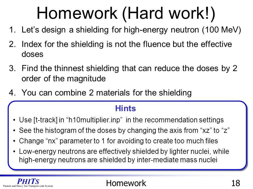 Homework18 1.Let's design a shielding for high-energy neutron (100 MeV) 2.Index for the shielding is not the fluence but the effective doses 3.Find the thinnest shielding that can reduce the doses by 2 order of the magnitude 4.You can combine 2 materials for the shielding Homework (Hard work!) Hints Use [t-track] in h10multiplier.inp in the recommendation settings See the histogram of the doses by changing the axis from xz to z Change nx parameter to 1 for avoiding to create too much files Low-energy neutrons are effectively shielded by lighter nuclei, while high-energy neutrons are shielded by inter-mediate mass nuclei