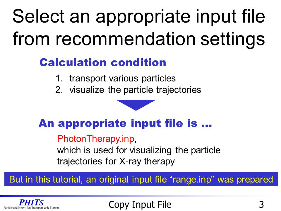 Select an appropriate input file from recommendation settings 3Copy Input File 1.transport various particles 2.visualize the particle trajectories Calculation condition An appropriate input file is … PhotonTherapy.inp, which is used for visualizing the particle trajectories for X-ray therapy But in this tutorial, an original input file range.inp was prepared
