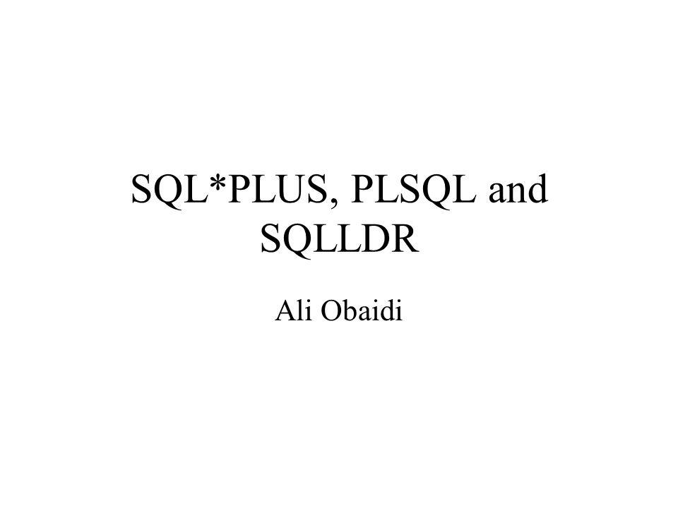 SQL*PLUS, PLSQL and SQLLDR Ali Obaidi