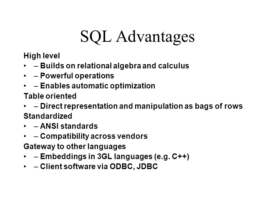 SQL Advantages High level – Builds on relational algebra and calculus – Powerful operations – Enables automatic optimization Table oriented – Direct r