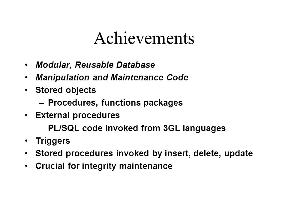 Achievements Modular, Reusable Database Manipulation and Maintenance Code Stored objects –Procedures, functions packages External procedures –PL/SQL c