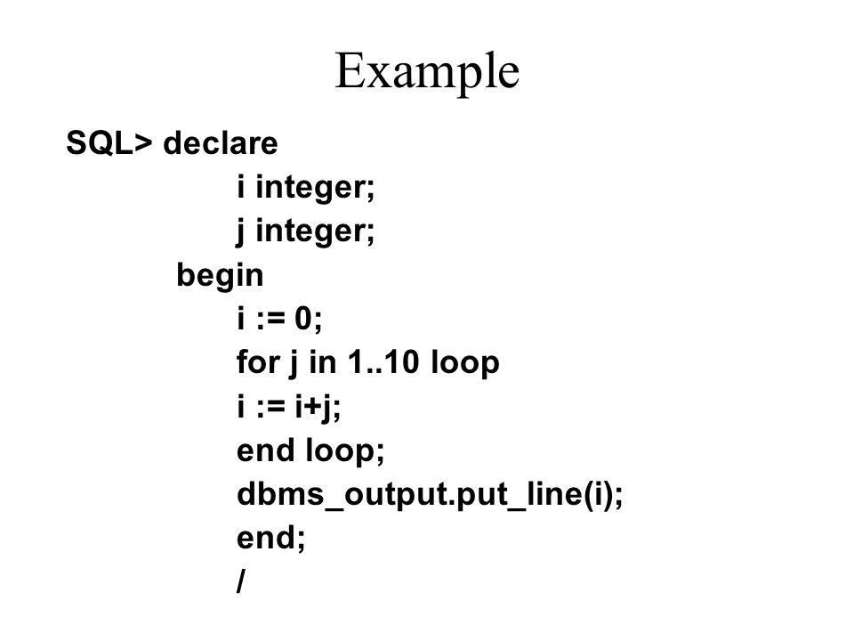 Example SQL> declare i integer; j integer; begin i := 0; for j in 1..10 loop i := i+j; end loop; dbms_output.put_line(i); end; /