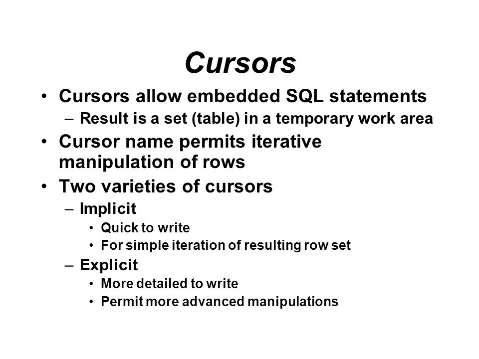Cursors Cursors allow embedded SQL statements –Result is a set (table) in a temporary work area Cursor name permits iterative manipulation of rows Two
