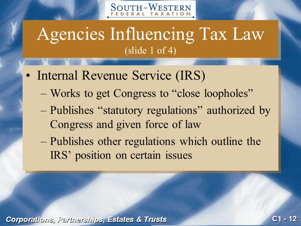 C1 - 12 Corporations, Partnerships, Estates & Trusts Agencies Influencing Tax Law (slide 1 of 4) Internal Revenue Service (IRS) –Works to get Congress to close loopholes –Publishes statutory regulations authorized by Congress and given force of law –Publishes other regulations which outline the IRS' position on certain issues Internal Revenue Service (IRS) –Works to get Congress to close loopholes –Publishes statutory regulations authorized by Congress and given force of law –Publishes other regulations which outline the IRS' position on certain issues