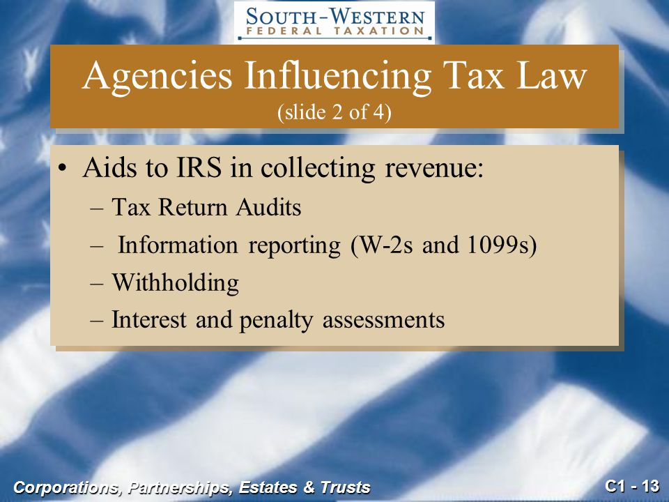C1 - 13 Corporations, Partnerships, Estates & Trusts Aids to IRS in collecting revenue: –Tax Return Audits – Information reporting (W-2s and 1099s) –Withholding –Interest and penalty assessments Aids to IRS in collecting revenue: –Tax Return Audits – Information reporting (W-2s and 1099s) –Withholding –Interest and penalty assessments Agencies Influencing Tax Law (slide 2 of 4)