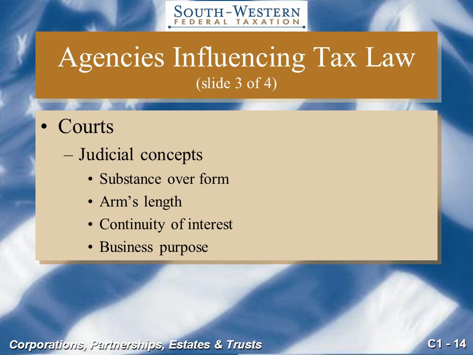 C1 - 14 Corporations, Partnerships, Estates & Trusts Courts –Judicial concepts Substance over form Arm's length Continuity of interest Business purpose Courts –Judicial concepts Substance over form Arm's length Continuity of interest Business purpose Agencies Influencing Tax Law (slide 3 of 4)