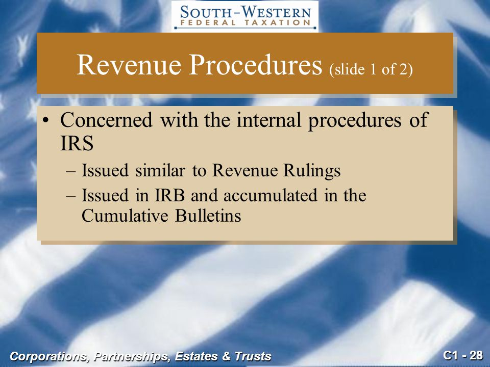 C1 - 28 Corporations, Partnerships, Estates & Trusts Revenue Procedures (slide 1 of 2) Concerned with the internal procedures of IRS –Issued similar to Revenue Rulings –Issued in IRB and accumulated in the Cumulative Bulletins Concerned with the internal procedures of IRS –Issued similar to Revenue Rulings –Issued in IRB and accumulated in the Cumulative Bulletins