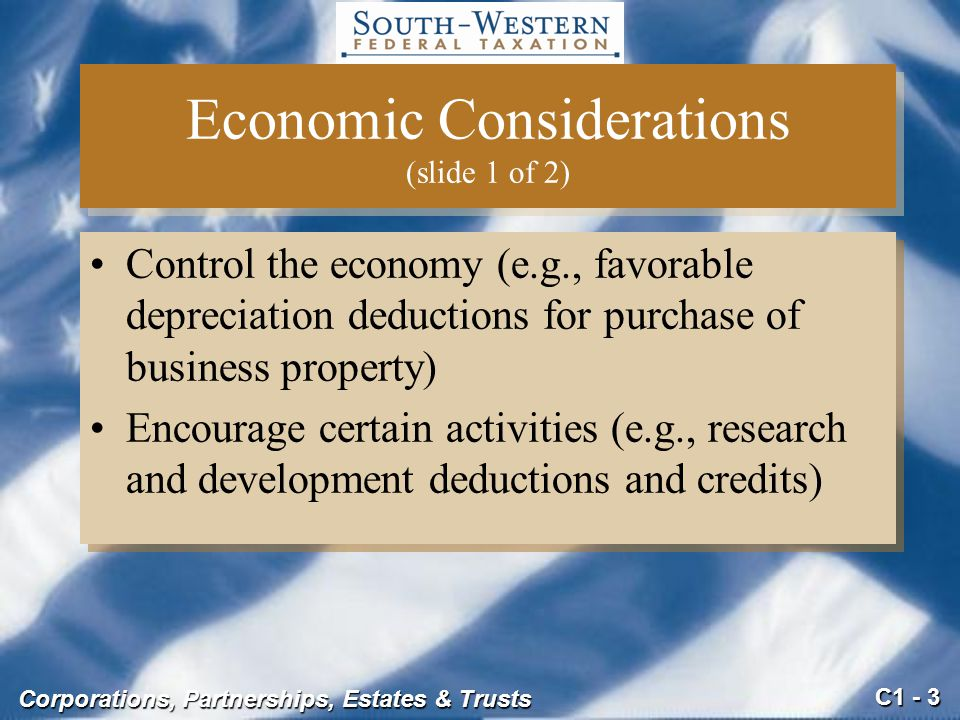 C1 - 3 Corporations, Partnerships, Estates & Trusts Economic Considerations (slide 1 of 2) Control the economy (e.g., favorable depreciation deductions for purchase of business property) Encourage certain activities (e.g., research and development deductions and credits) Control the economy (e.g., favorable depreciation deductions for purchase of business property) Encourage certain activities (e.g., research and development deductions and credits)