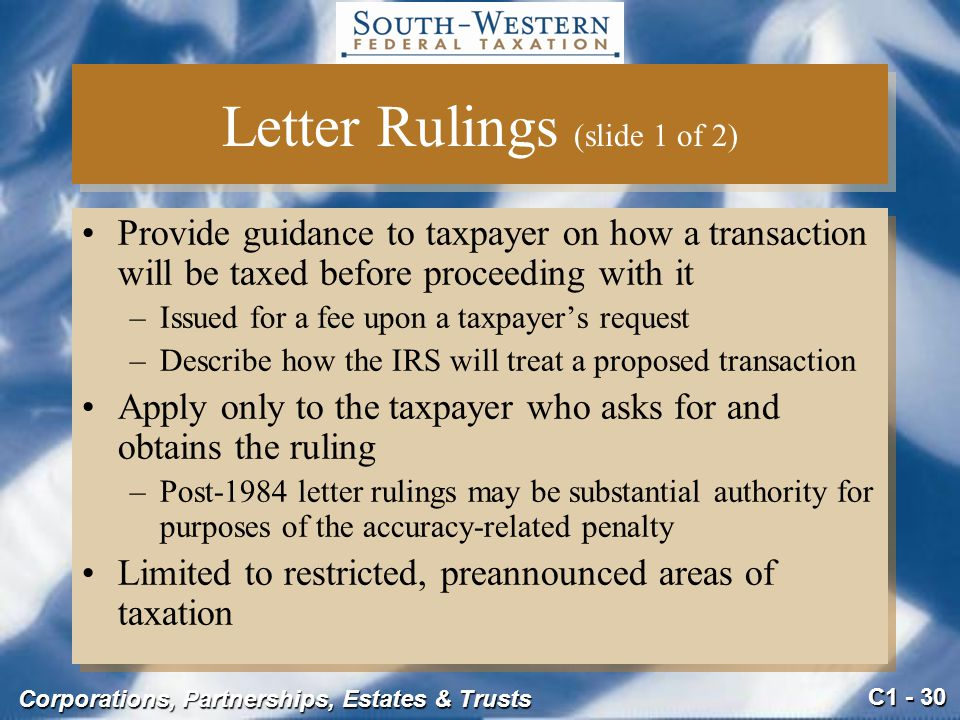 C1 - 30 Corporations, Partnerships, Estates & Trusts Letter Rulings (slide 1 of 2) Provide guidance to taxpayer on how a transaction will be taxed before proceeding with it –Issued for a fee upon a taxpayer's request –Describe how the IRS will treat a proposed transaction Apply only to the taxpayer who asks for and obtains the ruling –Post-1984 letter rulings may be substantial authority for purposes of the accuracy-related penalty Limited to restricted, preannounced areas of taxation Provide guidance to taxpayer on how a transaction will be taxed before proceeding with it –Issued for a fee upon a taxpayer's request –Describe how the IRS will treat a proposed transaction Apply only to the taxpayer who asks for and obtains the ruling –Post-1984 letter rulings may be substantial authority for purposes of the accuracy-related penalty Limited to restricted, preannounced areas of taxation