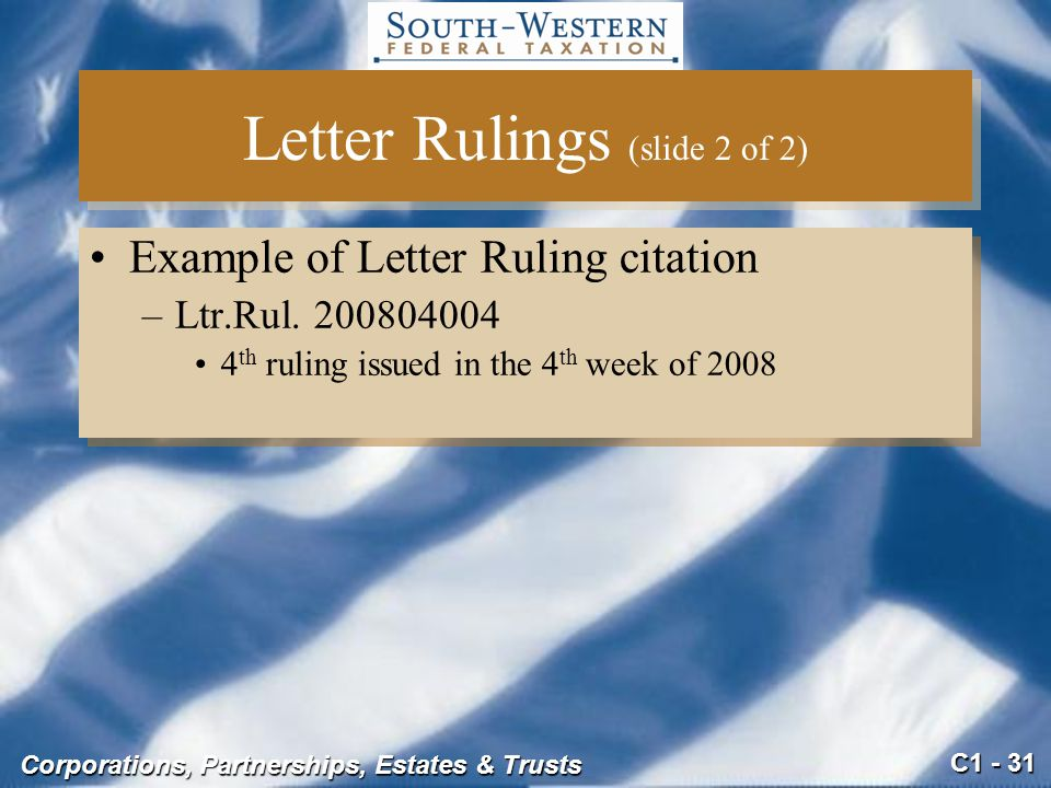 C1 - 31 Corporations, Partnerships, Estates & Trusts Letter Rulings (slide 2 of 2) Example of Letter Ruling citation –Ltr.Rul.