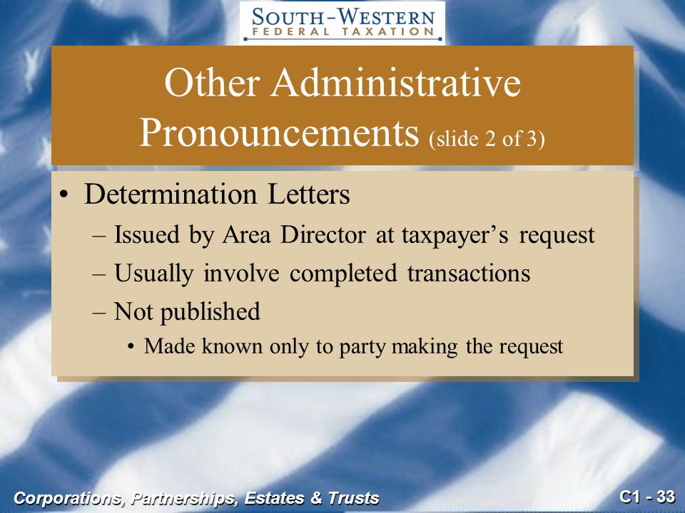 C1 - 33 Corporations, Partnerships, Estates & Trusts Other Administrative Pronouncements (slide 2 of 3) Determination Letters –Issued by Area Director at taxpayer's request –Usually involve completed transactions –Not published Made known only to party making the request Determination Letters –Issued by Area Director at taxpayer's request –Usually involve completed transactions –Not published Made known only to party making the request