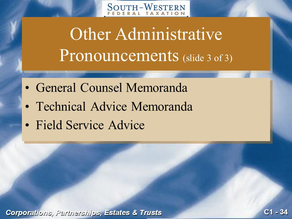 C1 - 34 Corporations, Partnerships, Estates & Trusts Other Administrative Pronouncements (slide 3 of 3) General Counsel Memoranda Technical Advice Memoranda Field Service Advice General Counsel Memoranda Technical Advice Memoranda Field Service Advice