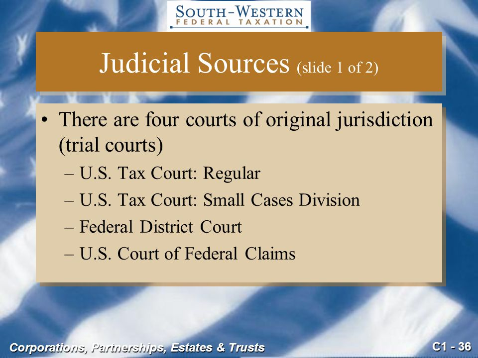 C1 - 36 Corporations, Partnerships, Estates & Trusts Judicial Sources (slide 1 of 2) There are four courts of original jurisdiction (trial courts) –U.S.