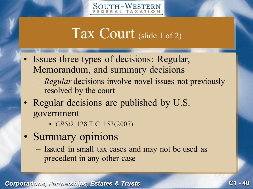 C1 - 40 Corporations, Partnerships, Estates & Trusts Tax Court (slide 1 of 2) Issues three types of decisions: Regular, Memorandum, and summary decisions –Regular decisions involve novel issues not previously resolved by the court Regular decisions are published by U.S.