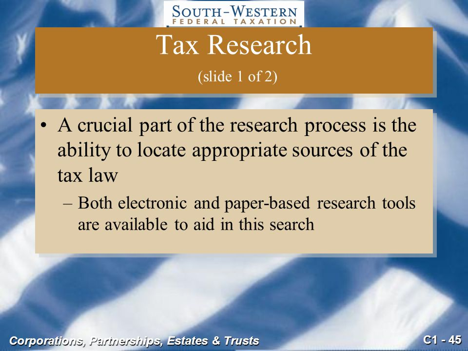 C1 - 45 Corporations, Partnerships, Estates & Trusts Tax Research (slide 1 of 2) A crucial part of the research process is the ability to locate appropriate sources of the tax law –Both electronic and paper-based research tools are available to aid in this search A crucial part of the research process is the ability to locate appropriate sources of the tax law –Both electronic and paper-based research tools are available to aid in this search
