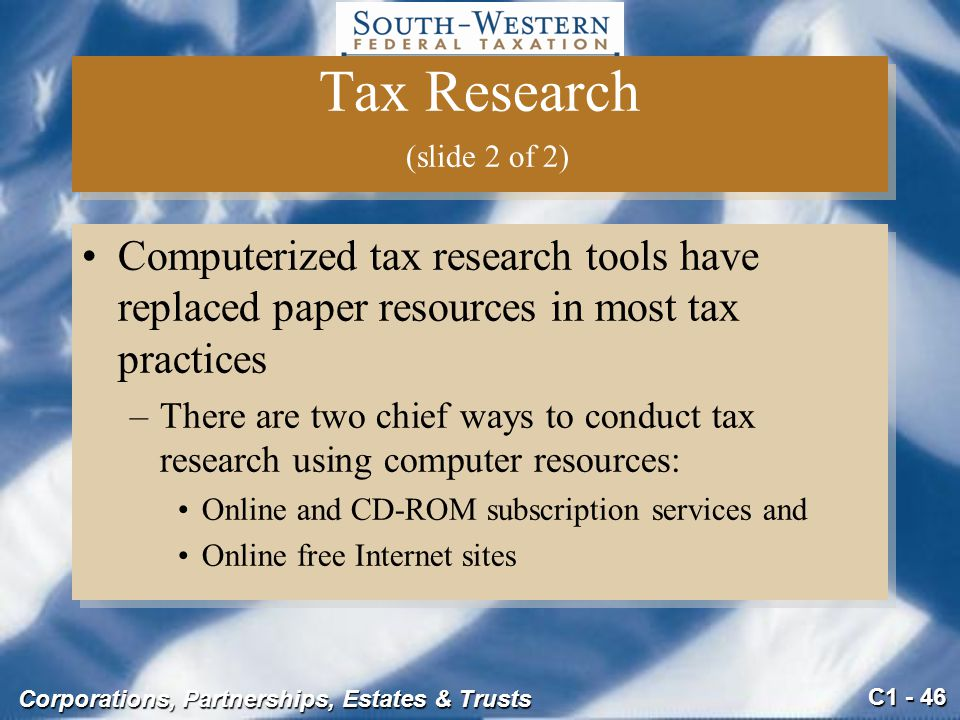 C1 - 46 Corporations, Partnerships, Estates & Trusts Tax Research (slide 2 of 2) Computerized tax research tools have replaced paper resources in most tax practices –There are two chief ways to conduct tax research using computer resources: Online and CD-ROM subscription services and Online free Internet sites Computerized tax research tools have replaced paper resources in most tax practices –There are two chief ways to conduct tax research using computer resources: Online and CD-ROM subscription services and Online free Internet sites