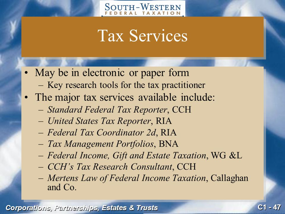 C1 - 47 Corporations, Partnerships, Estates & Trusts Tax Services May be in electronic or paper form –Key research tools for the tax practitioner The major tax services available include: –Standard Federal Tax Reporter, CCH –United States Tax Reporter, RIA –Federal Tax Coordinator 2d, RIA –Tax Management Portfolios, BNA –Federal Income, Gift and Estate Taxation, WG &L –CCH's Tax Research Consultant, CCH –Mertens Law of Federal Income Taxation, Callaghan and Co.