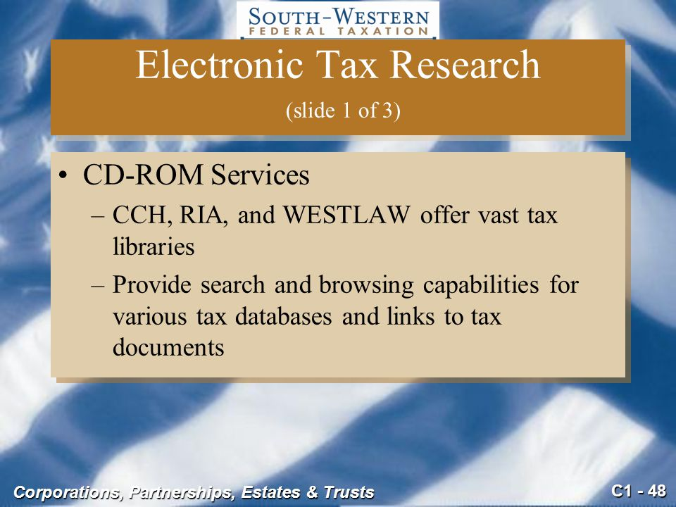 C1 - 48 Corporations, Partnerships, Estates & Trusts Electronic Tax Research (slide 1 of 3) CD-ROM Services –CCH, RIA, and WESTLAW offer vast tax libraries –Provide search and browsing capabilities for various tax databases and links to tax documents CD-ROM Services –CCH, RIA, and WESTLAW offer vast tax libraries –Provide search and browsing capabilities for various tax databases and links to tax documents