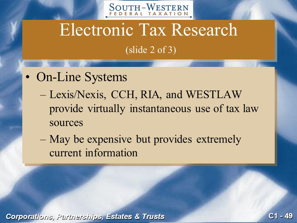 C1 - 49 Corporations, Partnerships, Estates & Trusts Electronic Tax Research (slide 2 of 3) On-Line Systems –Lexis/Nexis, CCH, RIA, and WESTLAW provide virtually instantaneous use of tax law sources –May be expensive but provides extremely current information On-Line Systems –Lexis/Nexis, CCH, RIA, and WESTLAW provide virtually instantaneous use of tax law sources –May be expensive but provides extremely current information