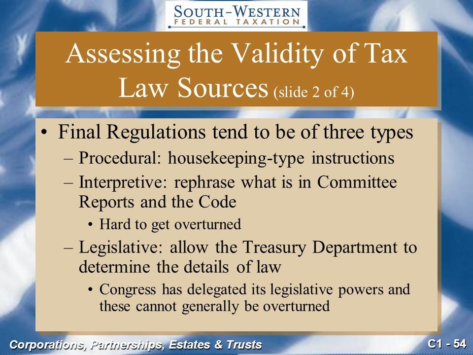 C1 - 54 Corporations, Partnerships, Estates & Trusts Assessing the Validity of Tax Law Sources (slide 2 of 4) Final Regulations tend to be of three types –Procedural: housekeeping-type instructions –Interpretive: rephrase what is in Committee Reports and the Code Hard to get overturned –Legislative: allow the Treasury Department to determine the details of law Congress has delegated its legislative powers and these cannot generally be overturned Final Regulations tend to be of three types –Procedural: housekeeping-type instructions –Interpretive: rephrase what is in Committee Reports and the Code Hard to get overturned –Legislative: allow the Treasury Department to determine the details of law Congress has delegated its legislative powers and these cannot generally be overturned