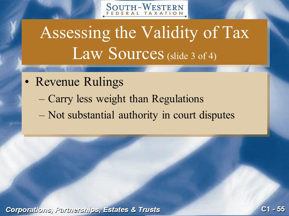 C1 - 55 Corporations, Partnerships, Estates & Trusts Assessing the Validity of Tax Law Sources (slide 3 of 4) Revenue Rulings –Carry less weight than Regulations –Not substantial authority in court disputes Revenue Rulings –Carry less weight than Regulations –Not substantial authority in court disputes