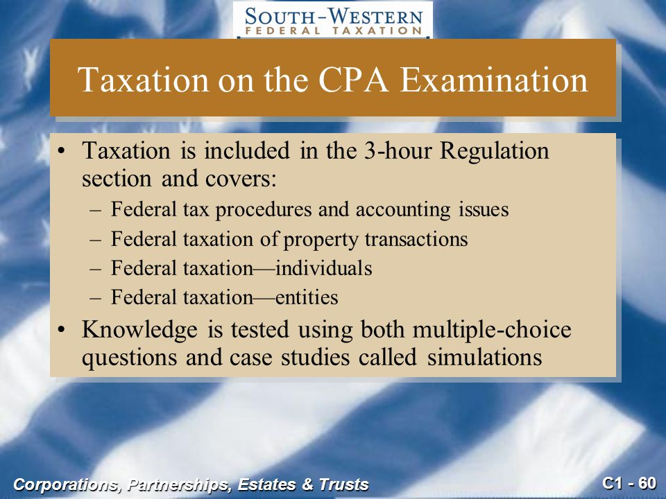C1 - 60 Corporations, Partnerships, Estates & Trusts Taxation on the CPA Examination Taxation is included in the 3-hour Regulation section and covers: –Federal tax procedures and accounting issues –Federal taxation of property transactions –Federal taxation—individuals –Federal taxation—entities Knowledge is tested using both multiple-choice questions and case studies called simulations Taxation is included in the 3-hour Regulation section and covers: –Federal tax procedures and accounting issues –Federal taxation of property transactions –Federal taxation—individuals –Federal taxation—entities Knowledge is tested using both multiple-choice questions and case studies called simulations