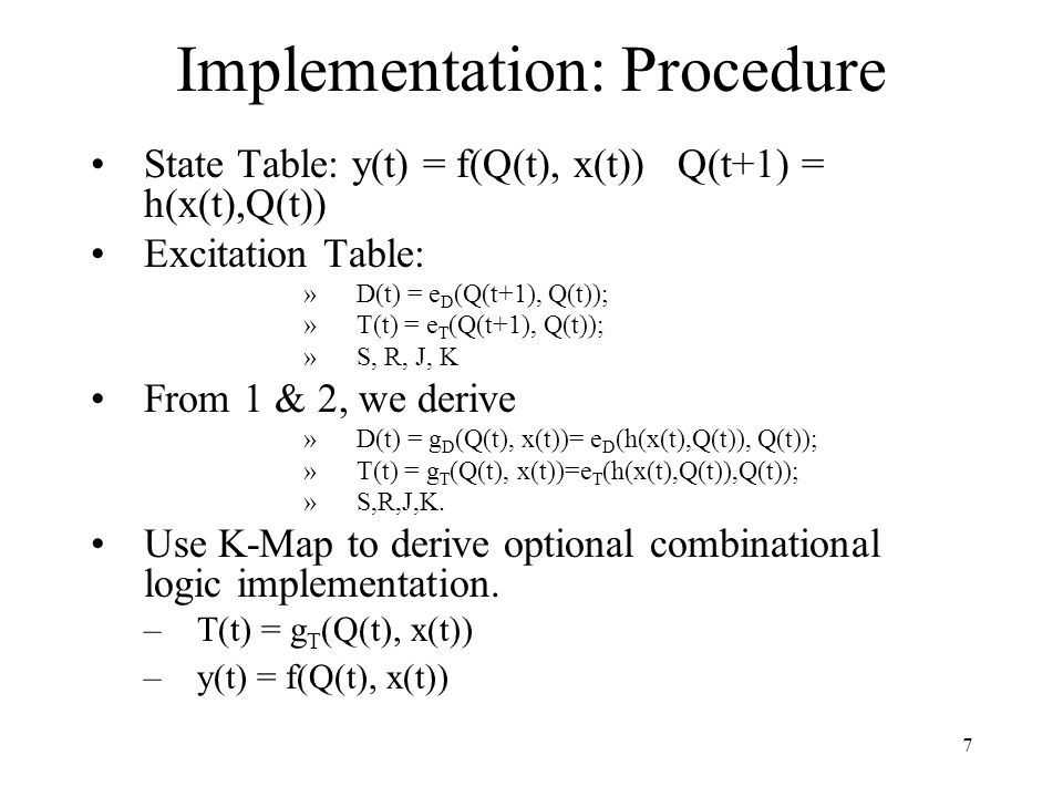 Implementation: Procedure State Table: y(t) = f(Q(t), x(t)) Q(t+1) = h(x(t),Q(t)) Excitation Table: »D(t) = e D (Q(t+1), Q(t)); »T(t) = e T (Q(t+1), Q(t)); »S, R, J, K From 1 & 2, we derive »D(t) = g D (Q(t), x(t))= e D (h(x(t),Q(t)), Q(t)); »T(t) = g T (Q(t), x(t))=e T (h(x(t),Q(t)),Q(t)); »S,R,J,K.