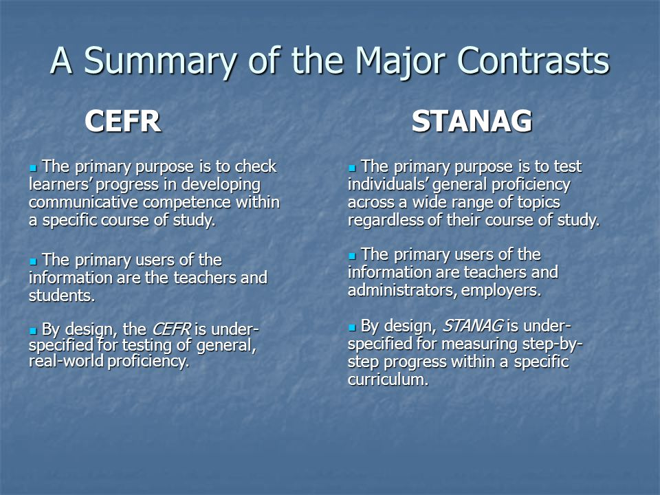 A Summary of the Major Contrasts CEFR STANAG CEFR STANAG The primary purpose is to check learners' progress in developing communicative competence within a specific course of study.