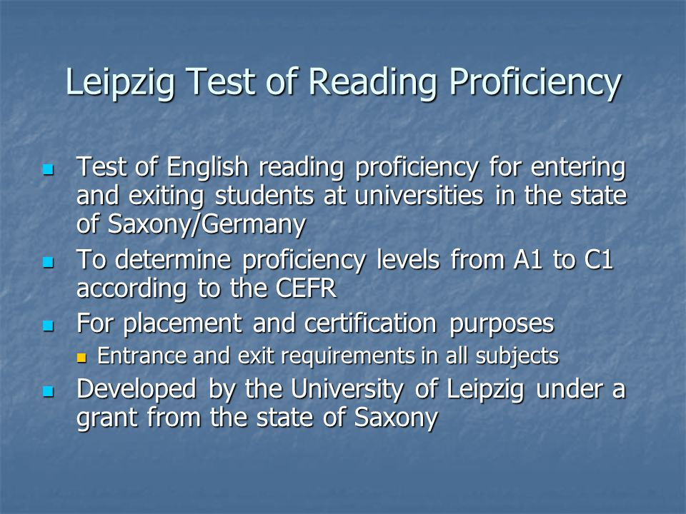 Leipzig Test of Reading Proficiency Test of English reading proficiency for entering and exiting students at universities in the state of Saxony/Germany Test of English reading proficiency for entering and exiting students at universities in the state of Saxony/Germany To determine proficiency levels from A1 to C1 according to the CEFR To determine proficiency levels from A1 to C1 according to the CEFR For placement and certification purposes For placement and certification purposes Entrance and exit requirements in all subjects Entrance and exit requirements in all subjects Developed by the University of Leipzig under a grant from the state of Saxony Developed by the University of Leipzig under a grant from the state of Saxony