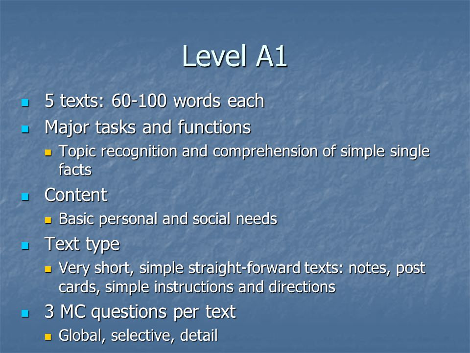 Level A1 5 texts: 60-100 words each 5 texts: 60-100 words each Major tasks and functions Major tasks and functions Topic recognition and comprehension