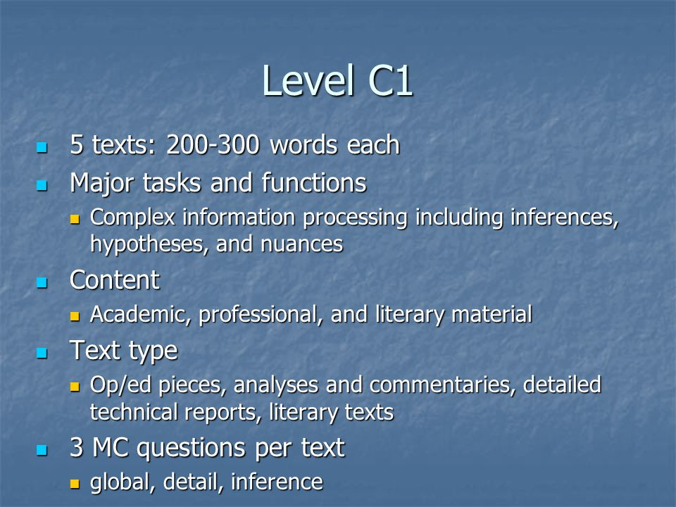 Level C1 5 texts: words each 5 texts: words each Major tasks and functions Major tasks and functions Complex information processing including inferences, hypotheses, and nuances Complex information processing including inferences, hypotheses, and nuances Content Content Academic, professional, and literary material Academic, professional, and literary material Text type Text type Op/ed pieces, analyses and commentaries, detailed technical reports, literary texts Op/ed pieces, analyses and commentaries, detailed technical reports, literary texts 3 MC questions per text 3 MC questions per text global, detail, inference global, detail, inference