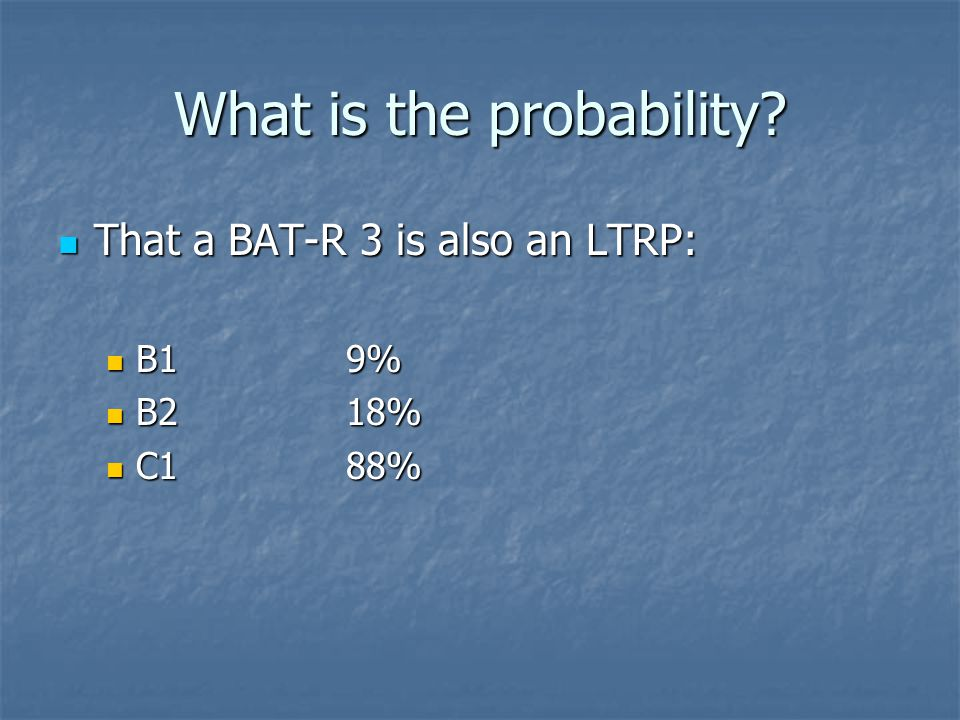 What is the probability? That a BAT-R 3 is also an LTRP: That a BAT-R 3 is also an LTRP: B19% B19% B218% B218% C188% C188%