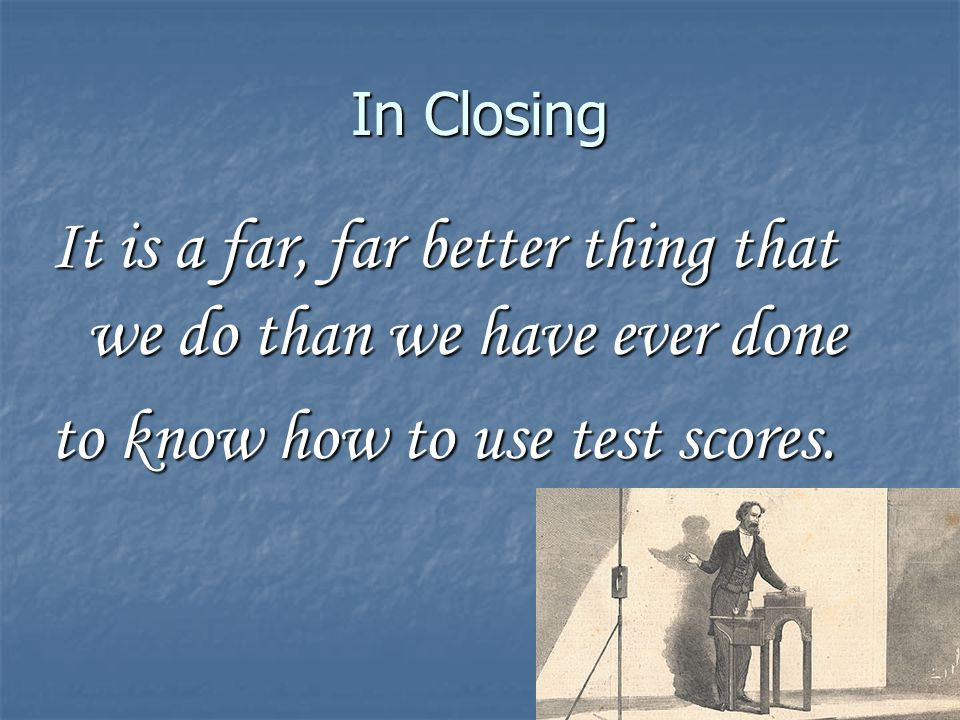 In Closing It is a far, far better thing that we do than we have ever done to know how to use test scores.
