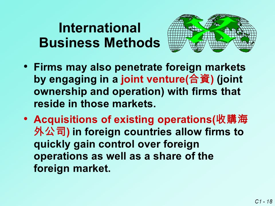 C1 - 18 International Business Methods Firms may also penetrate foreign markets by engaging in a joint venture( 合資 ) (joint ownership and operation) with firms that reside in those markets.