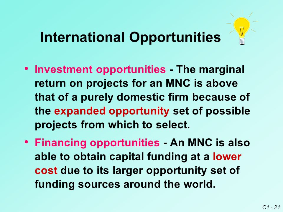 C1 - 21 International Opportunities Investment opportunities - The marginal return on projects for an MNC is above that of a purely domestic firm because of the expanded opportunity set of possible projects from which to select.
